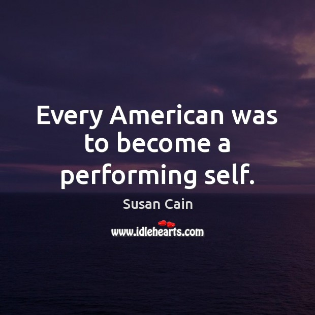 Every American was to become a performing self. Susan Cain Picture Quote