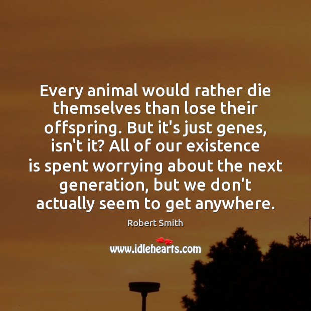 Every animal would rather die themselves than lose their offspring. But it's Robert Smith Picture Quote