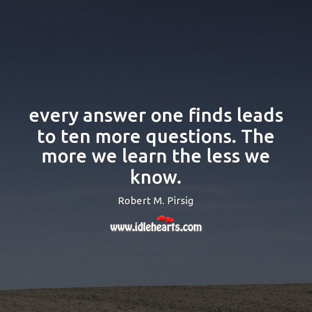 Every answer one finds leads to ten more questions. The more we learn the less we know. Image