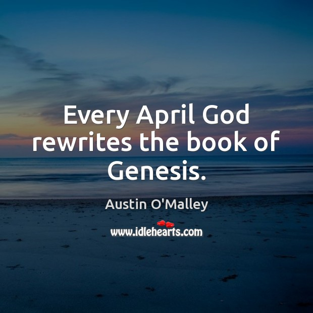 Every April God rewrites the book of Genesis. Austin O'Malley Picture Quote
