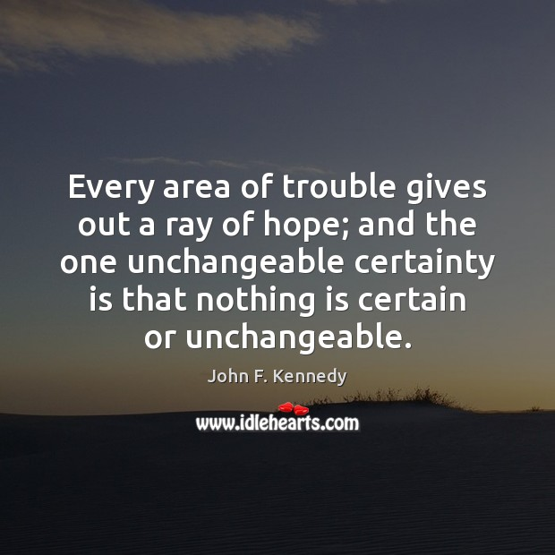 Every area of trouble gives out a ray of hope; and the John F. Kennedy Picture Quote
