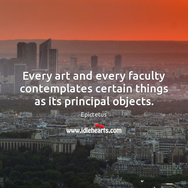 Every art and every faculty contemplates certain things as its principal objects. Epictetus Picture Quote