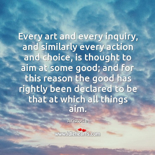 Image, Every art and every inquiry, and similarly every action and choice, is thought to aim at