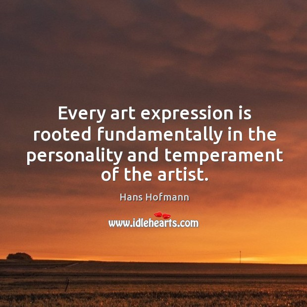 Image, Every art expression is rooted fundamentally in the personality and temperament of the artist.