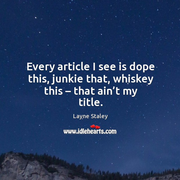Every article I see is dope this, junkie that, whiskey this – that ain't my title. Layne Staley Picture Quote
