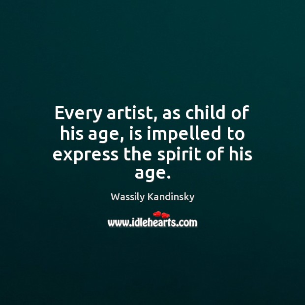 Every artist, as child of his age, is impelled to express the spirit of his age. Image