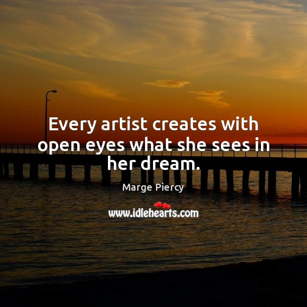 Every artist creates with open eyes what she sees in her dream. Marge Piercy Picture Quote