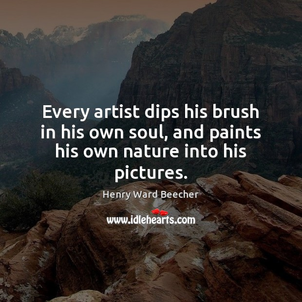 Every artist dips his brush in his own soul, and paints his own nature into his pictures. Image