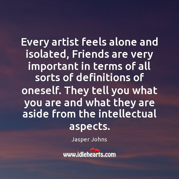 Every artist feels alone and isolated, Friends are very important in terms Image