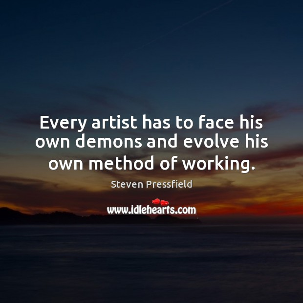 Every artist has to face his own demons and evolve his own method of working. Image