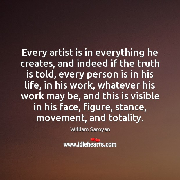 Every artist is in everything he creates, and indeed if the truth William Saroyan Picture Quote