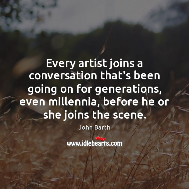 Every artist joins a conversation that's been going on for generations, even John Barth Picture Quote