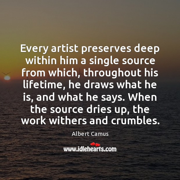 Every artist preserves deep within him a single source from which, throughout Image