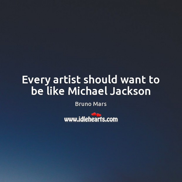 Every artist should want to be like Michael Jackson Bruno Mars Picture Quote