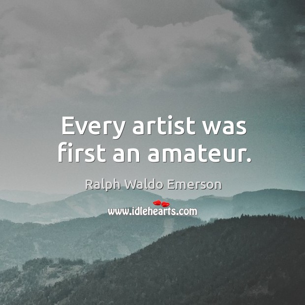 Every artist was first an amateur. Image
