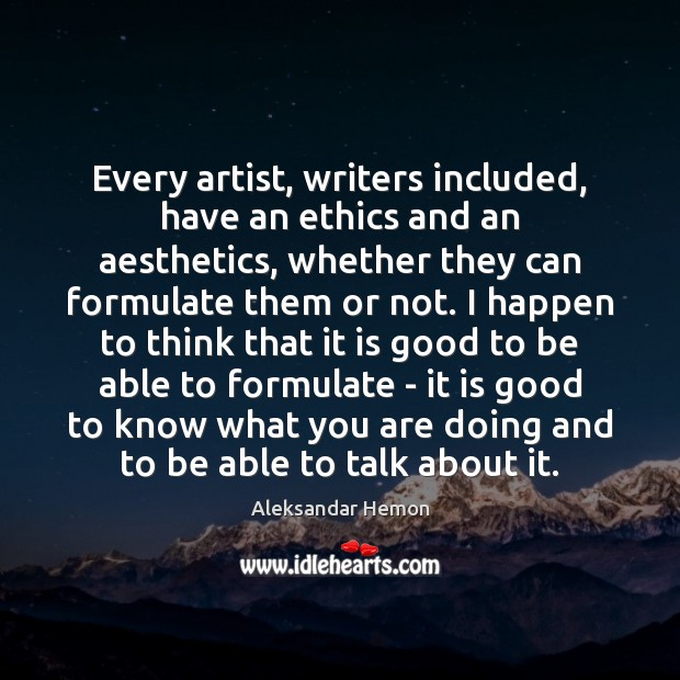 Image, Every artist, writers included, have an ethics and an aesthetics, whether they