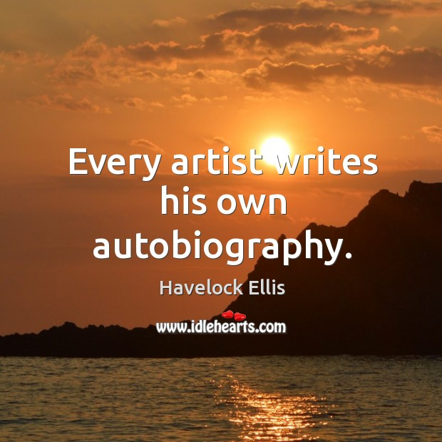 Every artist writes his own autobiography. Havelock Ellis Picture Quote