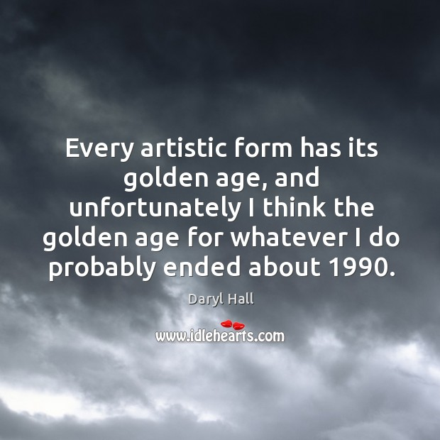 Image, Every artistic form has its golden age, and unfortunately I think the
