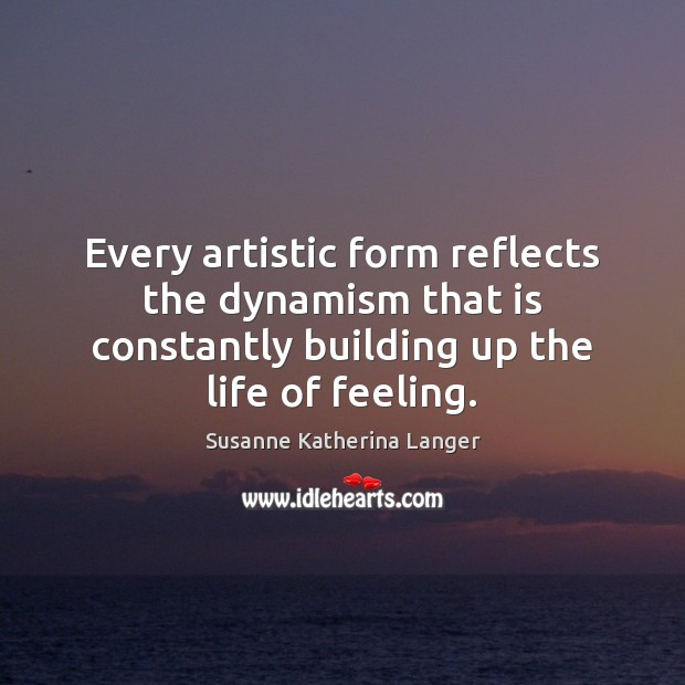 Every artistic form reflects the dynamism that is constantly building up the Susanne Katherina Langer Picture Quote