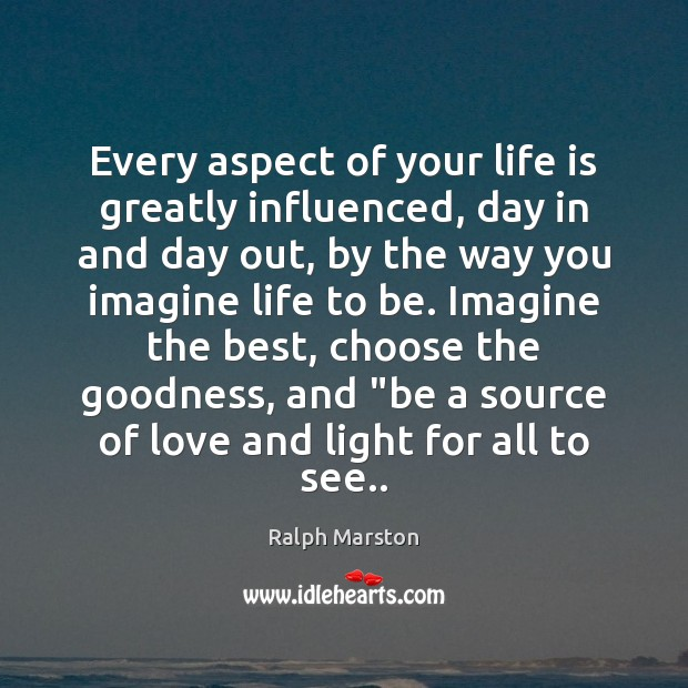 Every aspect of your life is greatly influenced, day in and day Ralph Marston Picture Quote