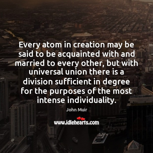 Every atom in creation may be said to be acquainted with and John Muir Picture Quote