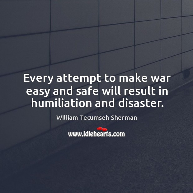 Every attempt to make war easy and safe will result in humiliation and disaster. William Tecumseh Sherman Picture Quote