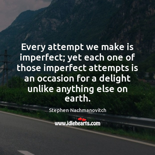 Stephen Nachmanovitch Picture Quote image saying: Every attempt we make is imperfect; yet each one of those imperfect