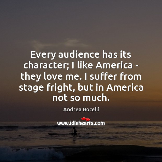 Every audience has its character; I like America – they love me. Andrea Bocelli Picture Quote
