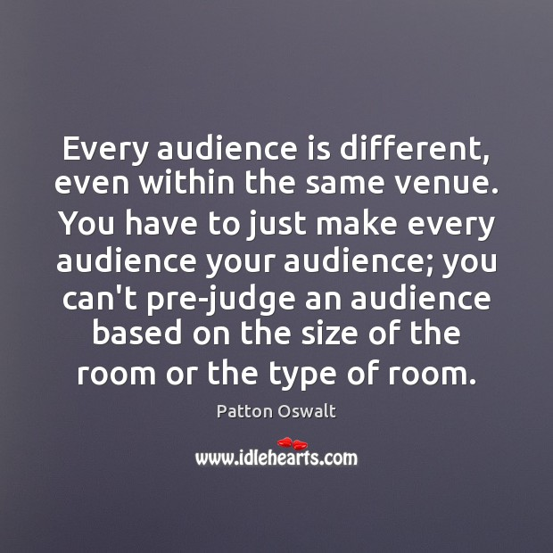 Every audience is different, even within the same venue. You have to Patton Oswalt Picture Quote