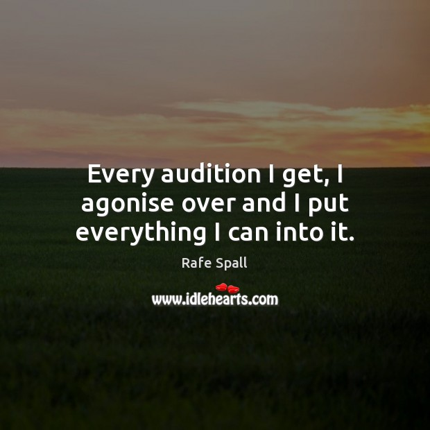 Every audition I get, I agonise over and I put everything I can into it. Rafe Spall Picture Quote