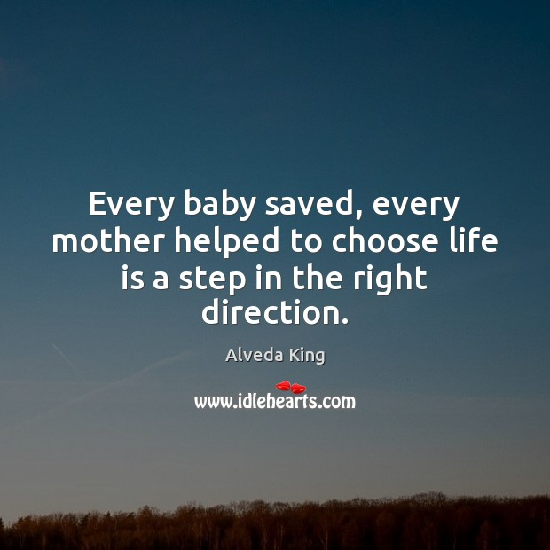 Every baby saved, every mother helped to choose life is a step in the right direction. Alveda King Picture Quote