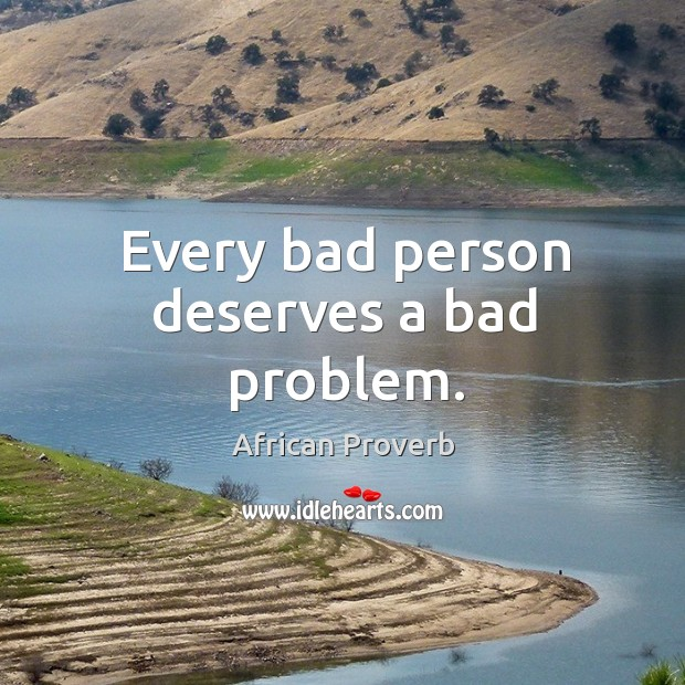 Image, Every bad person deserves a bad problem.