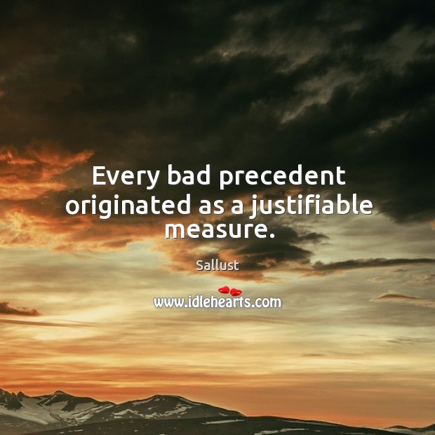 Every bad precedent originated as a justifiable measure. Image