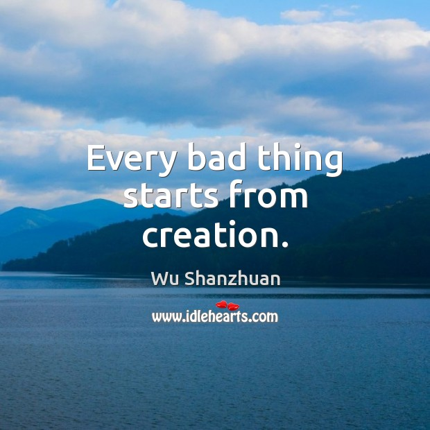 Every bad thing starts from creation. Image