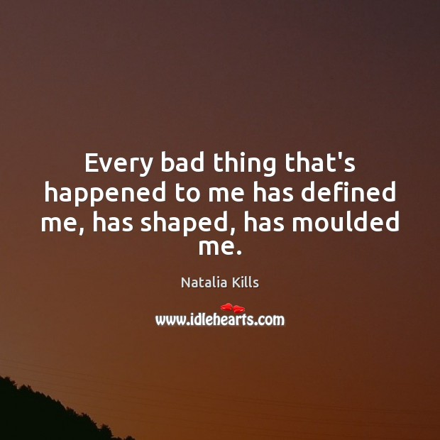 Natalia Kills Picture Quote image saying: Every bad thing that's happened to me has defined me, has shaped, has moulded me.