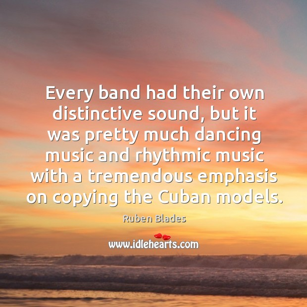 Every band had their own distinctive sound, but it was pretty much dancing music and Ruben Blades Picture Quote