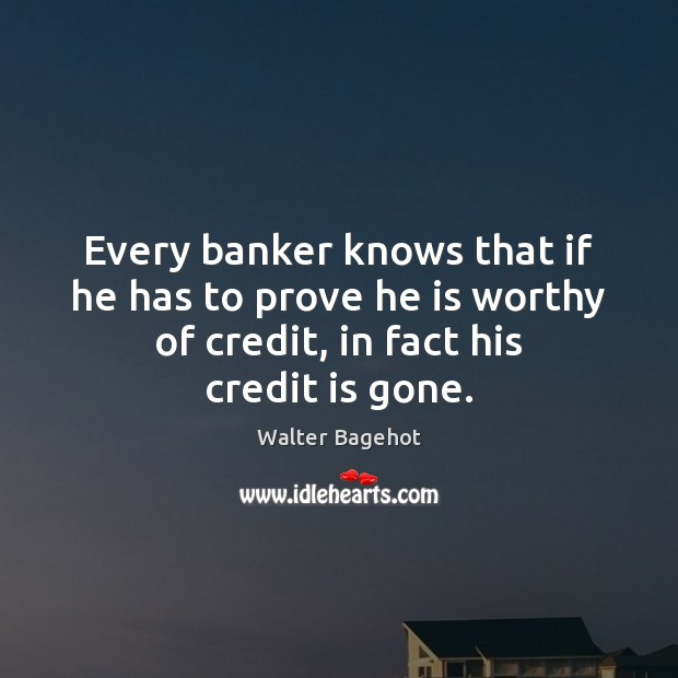 Image, Every banker knows that if he has to prove he is worthy