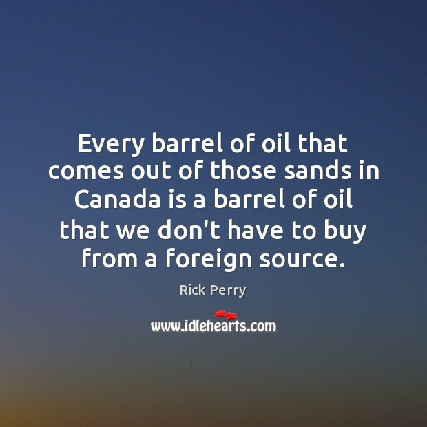 Every barrel of oil that comes out of those sands in Canada Image
