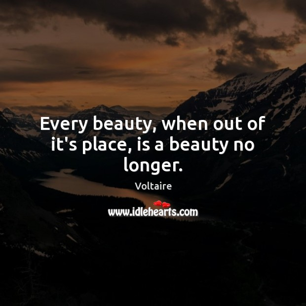 Every beauty, when out of it's place, is a beauty no longer. Voltaire Picture Quote