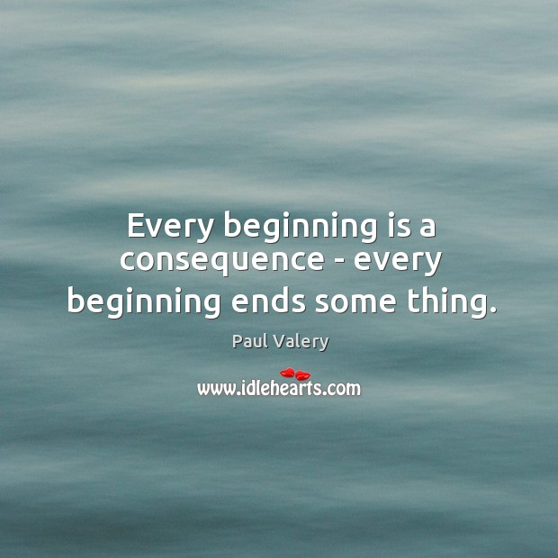 Every beginning is a consequence – every beginning ends some thing. Image