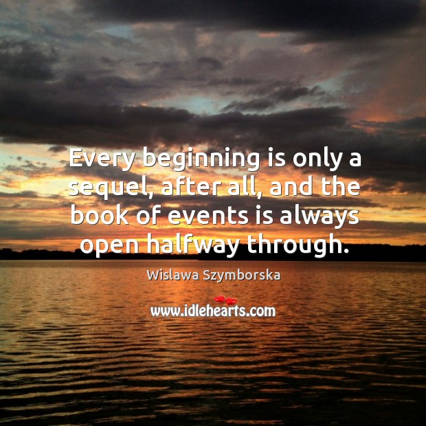 Every beginning is only a sequel, after all, and the book of events is always open halfway through. Image