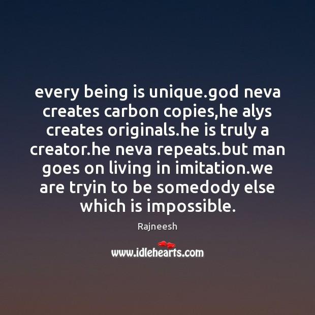 Every being is unique.God neva creates carbon copies,he alys creates Image