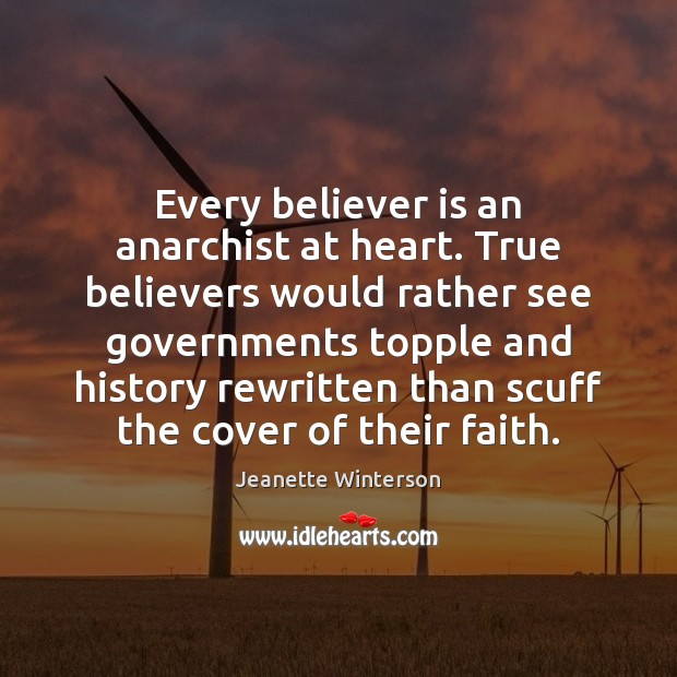 Every believer is an anarchist at heart. True believers would rather see Jeanette Winterson Picture Quote