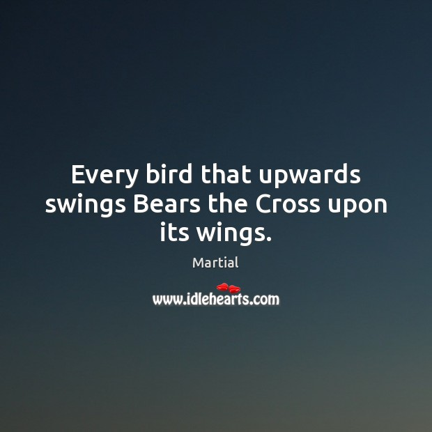Every bird that upwards swings Bears the Cross upon its wings. Martial Picture Quote