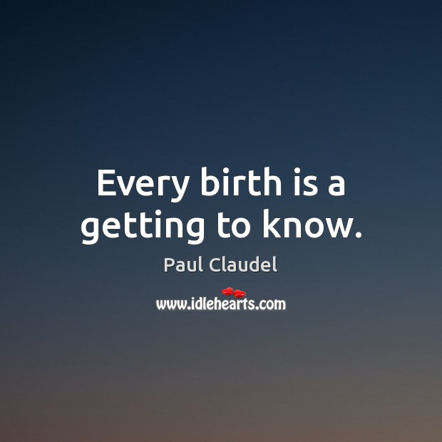 Every birth is a getting to know. Paul Claudel Picture Quote