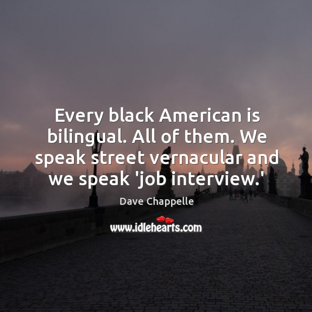 Every black American is bilingual. All of them. We speak street vernacular Dave Chappelle Picture Quote