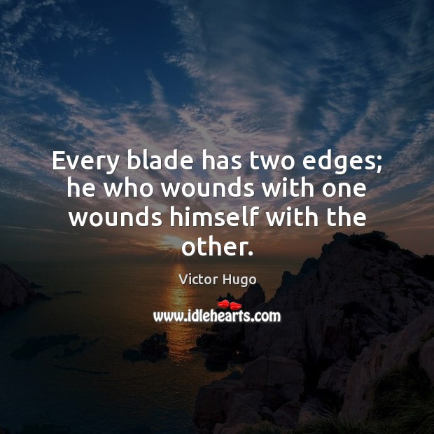 Every blade has two edges; he who wounds with one wounds himself with the other. Victor Hugo Picture Quote