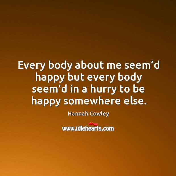 Every body about me seem'd happy but every body seem'd in a hurry to be happy somewhere else. Image