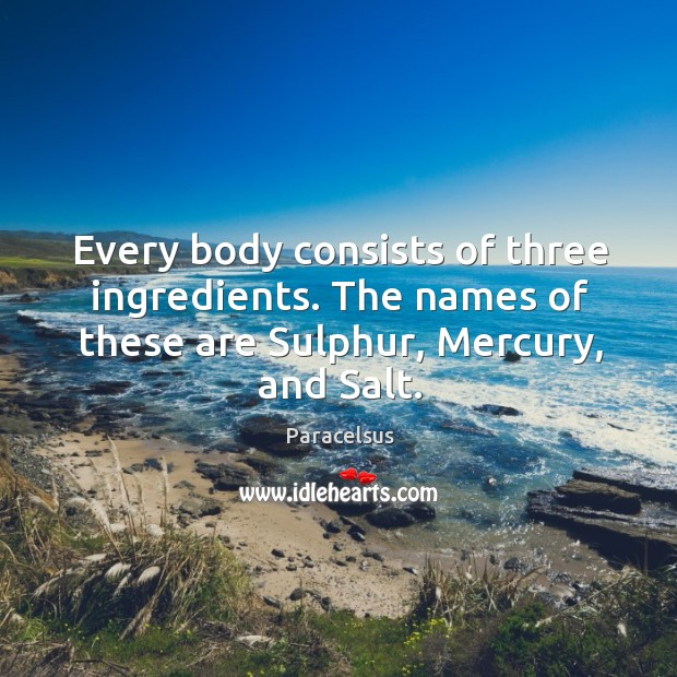 Every body consists of three ingredients. The names of these are Sulphur, Paracelsus Picture Quote