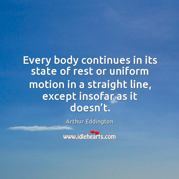 Every body continues in its state of rest or uniform motion in a straight line, except insofar as it doesn't. Arthur Eddington Picture Quote